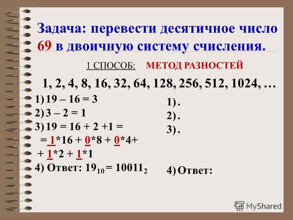 1 СПОСОБ: МЕТОД РАЗНОСТЕЙ 1, 2, 4, 8, 16, 32, 64, 128, 256, 512, 1024, … Задача: перевести десятичное число 69 в двоичную систему счисления. 1)19 – 16 = 3 2)3 – 2 = 1 3)19 = 16 + 2 +1 = = 1*16 + 0*8 + 0*4+ + 1*2 + 1*1 4) Ответ: 19 10 = 10011 2 1). 2)