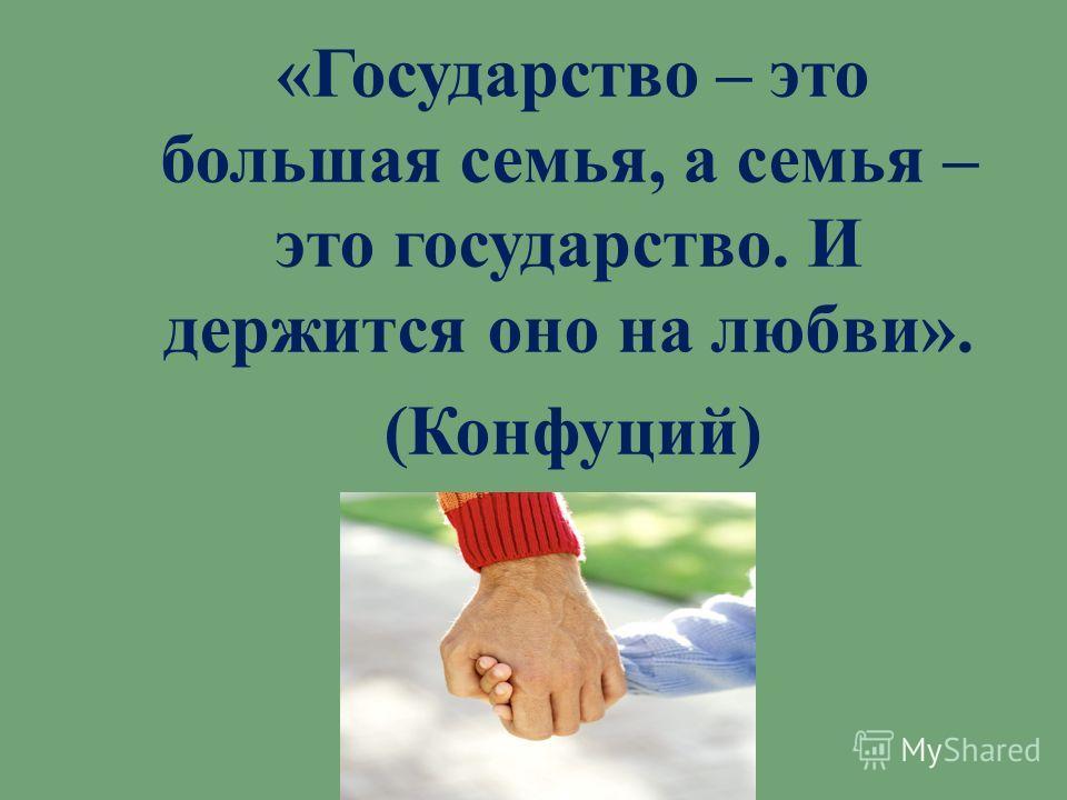 « Государство – это большая семья, а семья – это государство. И держится оно на любви ». ( Конфуций )