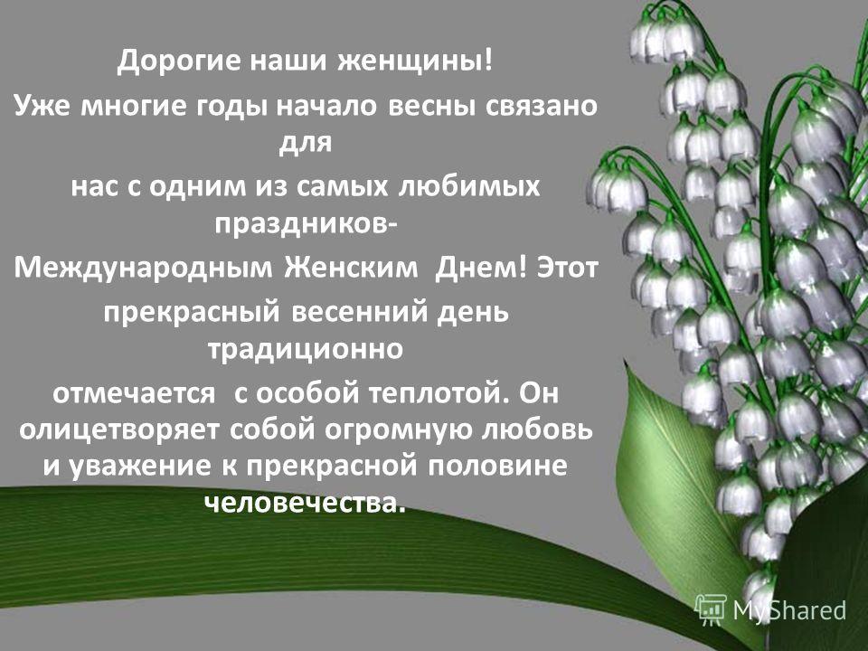 Дорогие наши женщины! Уже многие годы начало весны связано для нас с одним из самых любимых праздников- Международным Женским Днем! Этот прекрасный весенний день традиционно отмечается с особой теплотой. Он олицетворяет собой огромную любовь и уважен