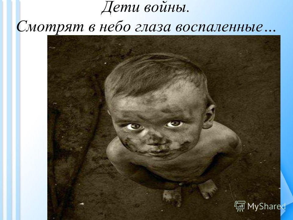 Дети войны. Смотрят в небо глаза воспаленные…