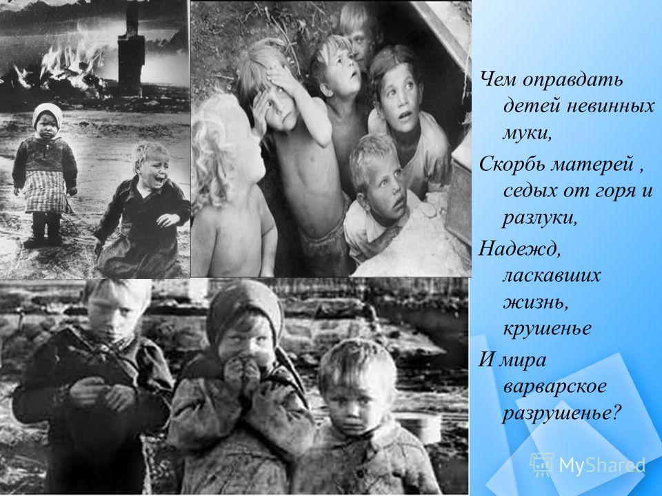 Чем оправдать детей невинных муки, Скорбь матерей, седых от горя и разлуки, Надежд, ласкавших жизнь, крушенье И мира варварское разрушенье?