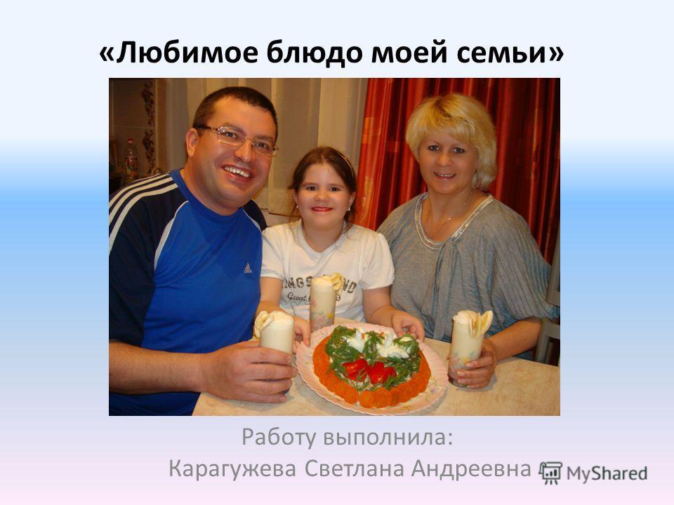 «Любимое блюдо моей семьи» Работу выполнила: Карагужева Светлана Андреевна