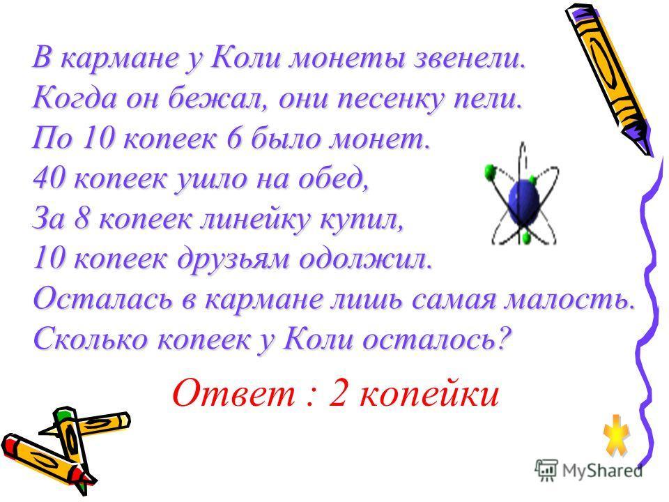 Пять мышат в траве шуршат, Три забрались под ушат, Два мышонка спят под ёлкой, Сосчитать мышей недолго. Ответ: 10 мышей