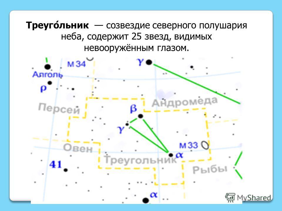Треуго́льник созвездие северного полушария неба, содержит 25 звезд, видимых невооружённым глазом.