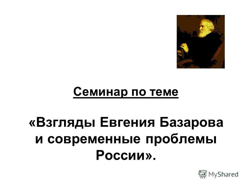 Семинар по теме «Взгляды Евгения Базарова и современные проблемы России».