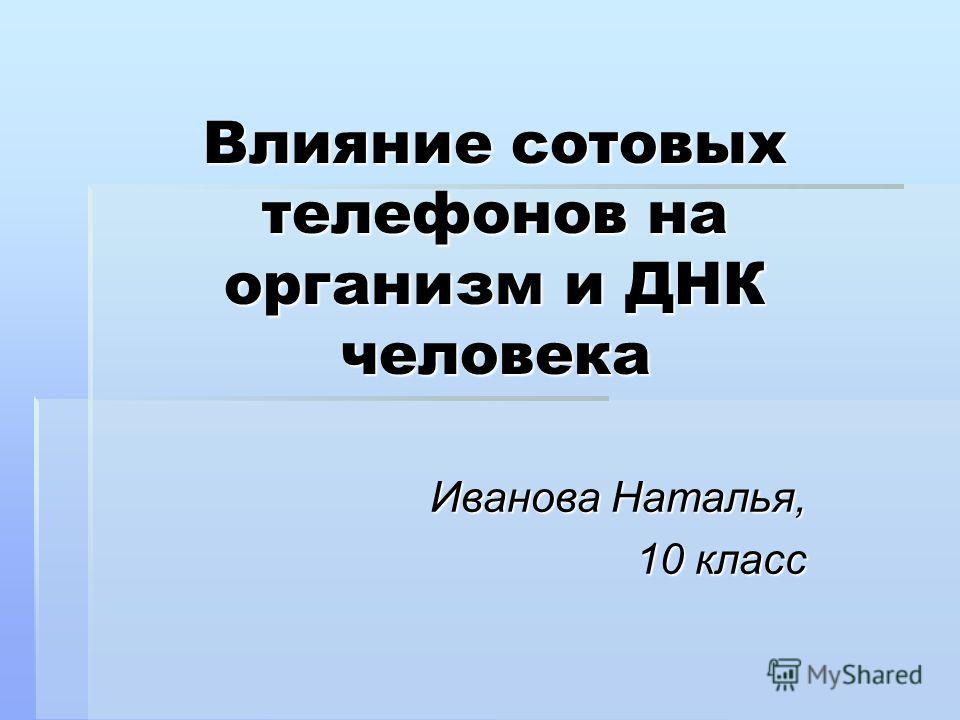 Влияние сотовых телефонов на организм и ДНК человека Иванова Наталья, 10 класс