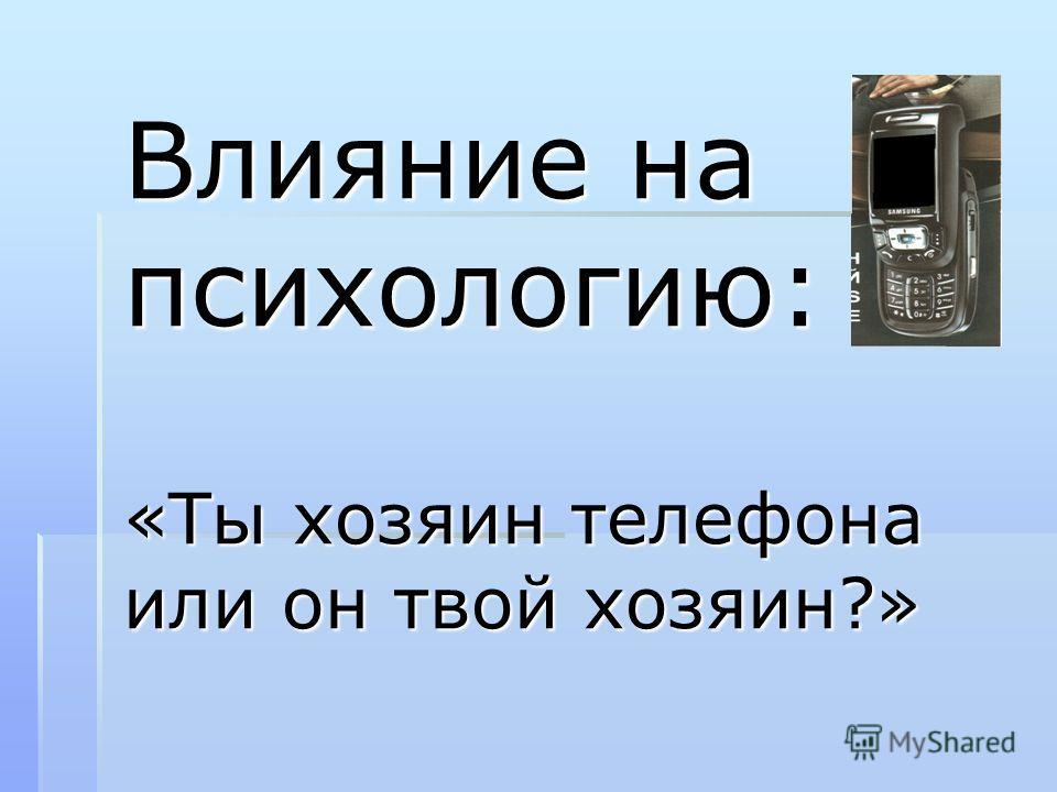 Влияние на психологию: «Ты хозяин телефона или он твой хозяин?»