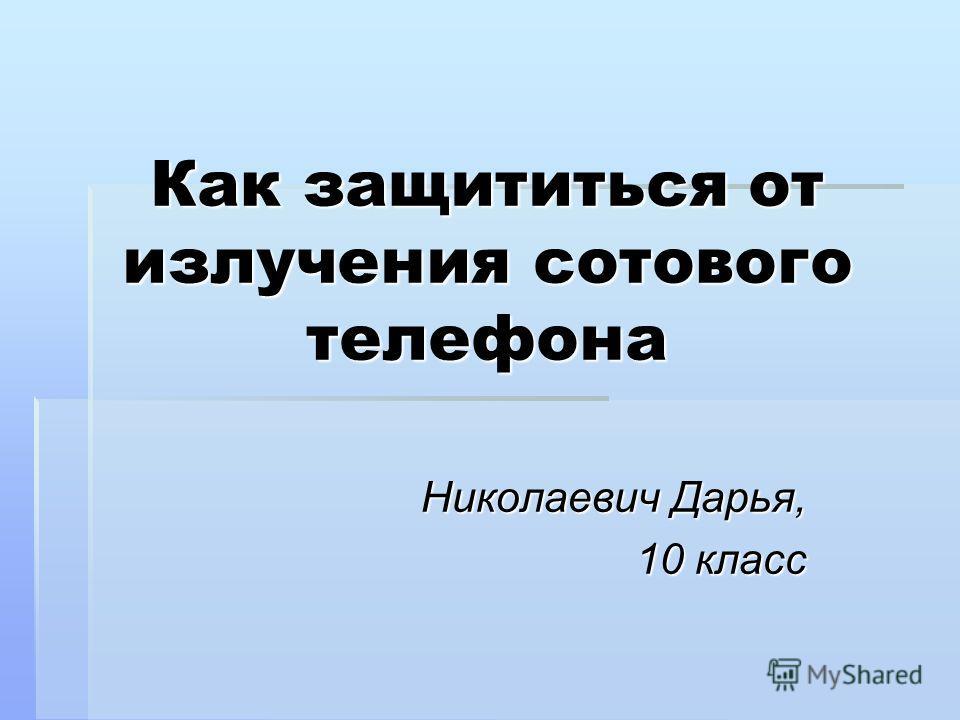 Как защититься от излучения сотового телефона Николаевич Дарья, 10 класс