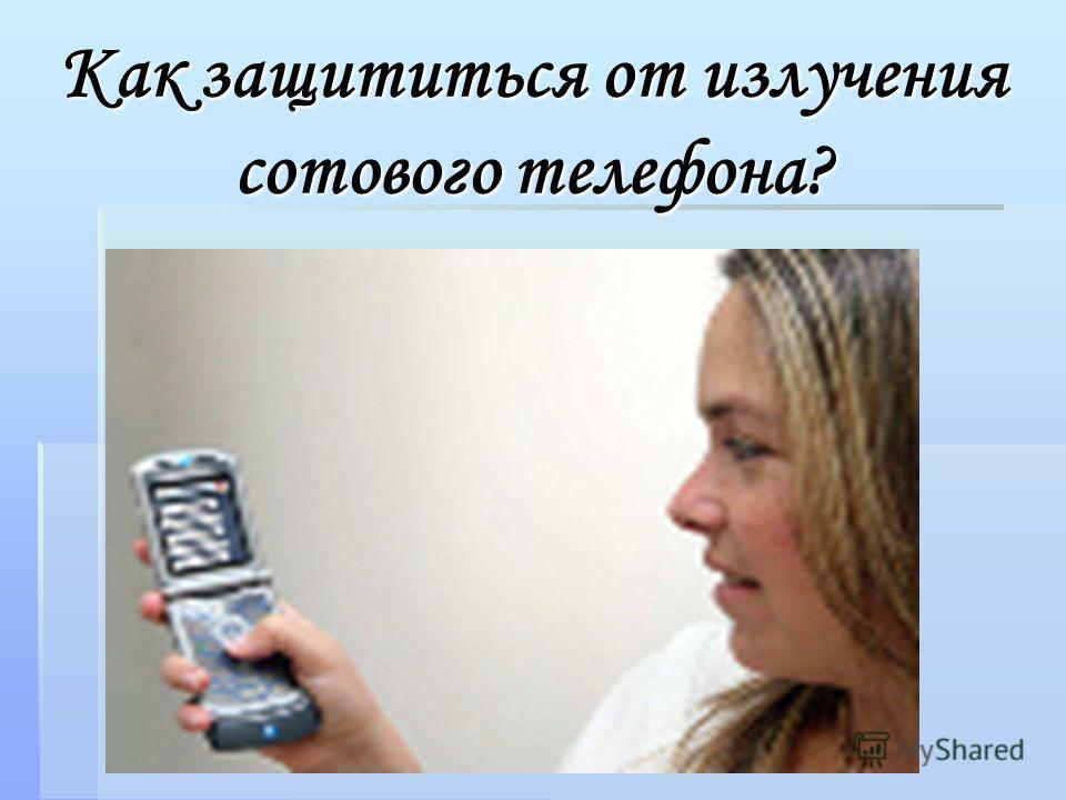 Как защититься от излучения сотового телефона?