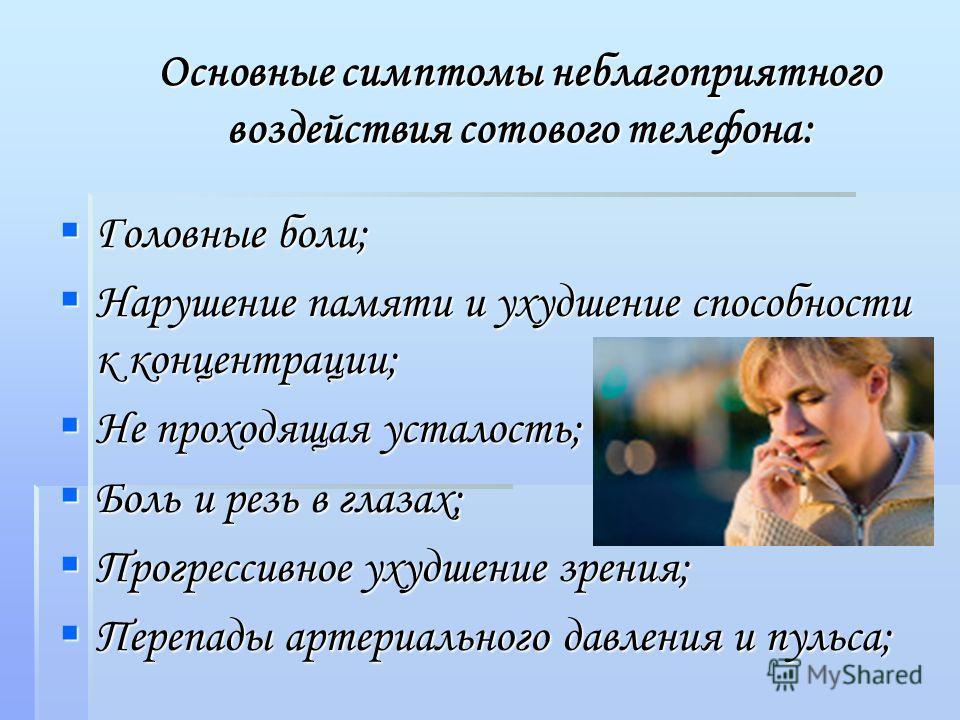 Основные симптомы неблагоприятного воздействия сотового телефона: Головные боли; Головные боли; Нарушение памяти и ухудшение способности к концентрации; Нарушение памяти и ухудшение способности к концентрации; Не проходящая усталость; Не проходящая у