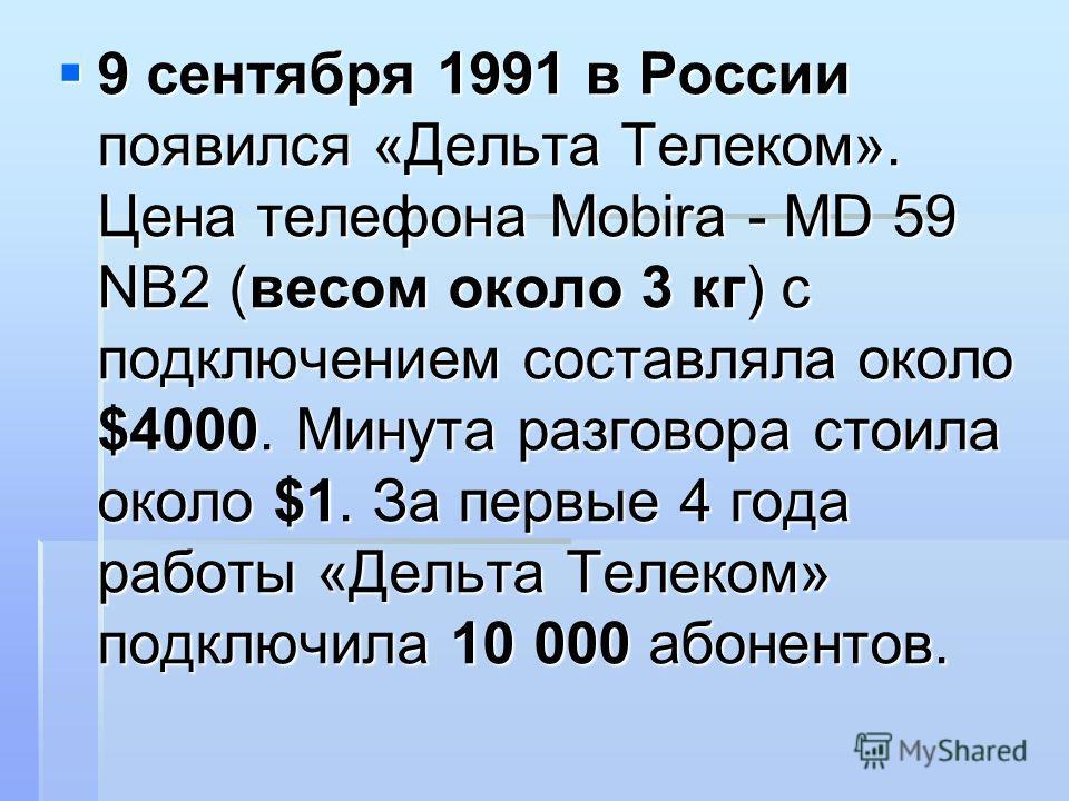 9 сентября 1991 в России появился «Дельта Телеком». Цена телефона Mobira - MD 59 NB2 (весом около 3 кг) с подключением составляла около $4000. Минута разговора стоила около $1. За первые 4 года работы «Дельта Телеком» подключила 10 000 абонентов. 9 с