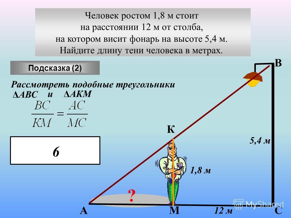 12 м 5,4 м ? 1,8 м Подсказка (2) А К М В С Рассмотреть подобные треугольники ΔАВС иΔАКМ 6 Человек ростом 1,8 м стоит на расстоянии 12 м от столба, на котором висит фонарь на высоте 5,4 м. Найдите длину тени человека в метрах.