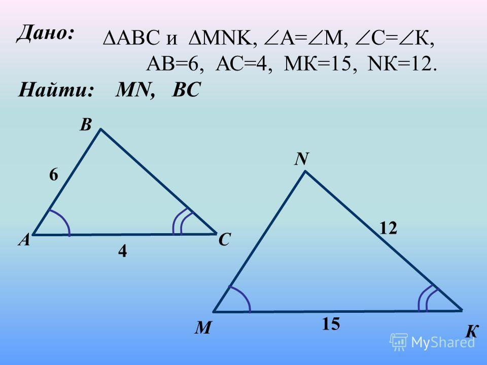 Дано: Найти: МN, ВС А B M С N К 6 4 12 15 АВC и MNK, А= М, С= К, АВ=6, АС=4, МК=15, NК=12.