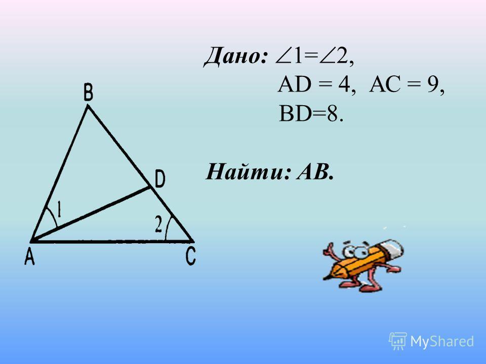 Дано: 1= 2, AD = 4, АС = 9, BD=8. Найти: АВ.