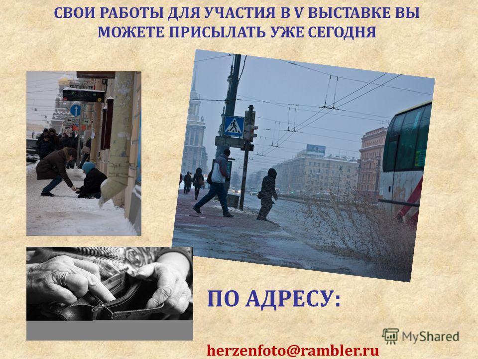 СВОИ РАБОТЫ ДЛЯ УЧАСТИЯ В V ВЫСТАВКЕ ВЫ МОЖЕТЕ ПРИСЫЛАТЬ УЖЕ СЕГОДНЯ ПО АДРЕСУ: herzenfoto@rambler.ru