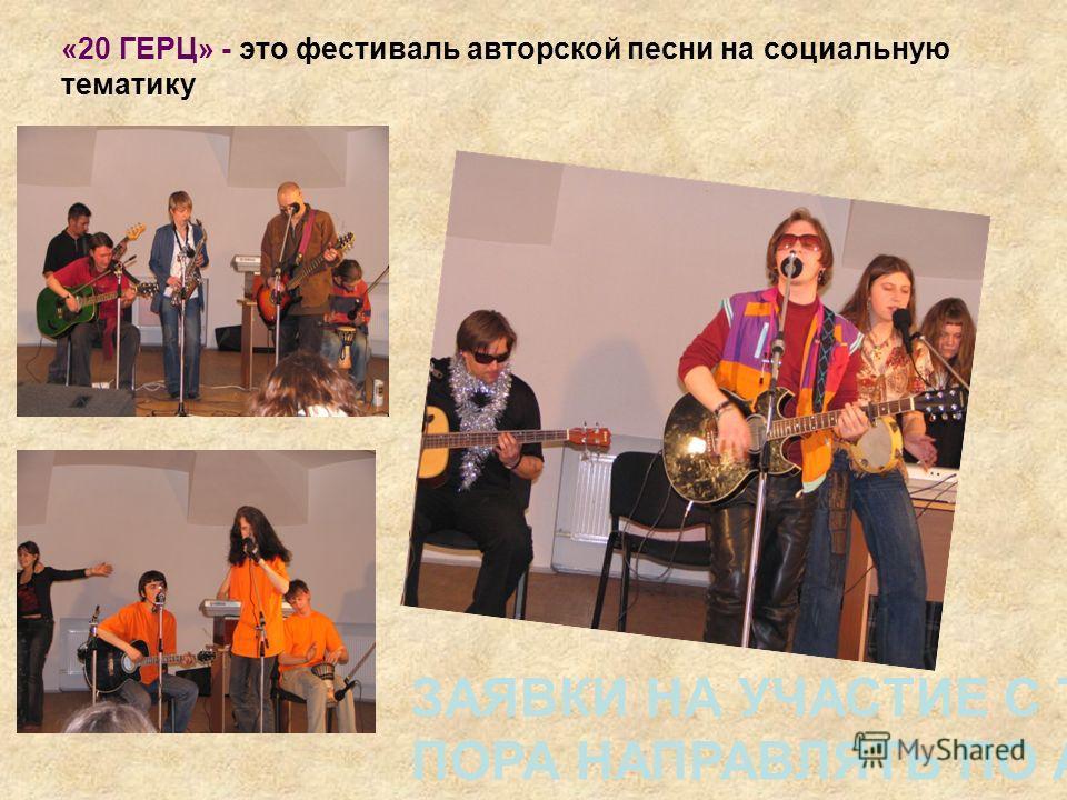 «20 ГЕРЦ» - это фестиваль авторской песни на социальную тематику ЗАЯВКИ НА УЧАСТИЕ С ТЕКСТАМИ ПЕСЕН ПОРА НАПРАВЛЯТЬ ПО АДРЕСУ: GERTZ20@yandex.ru