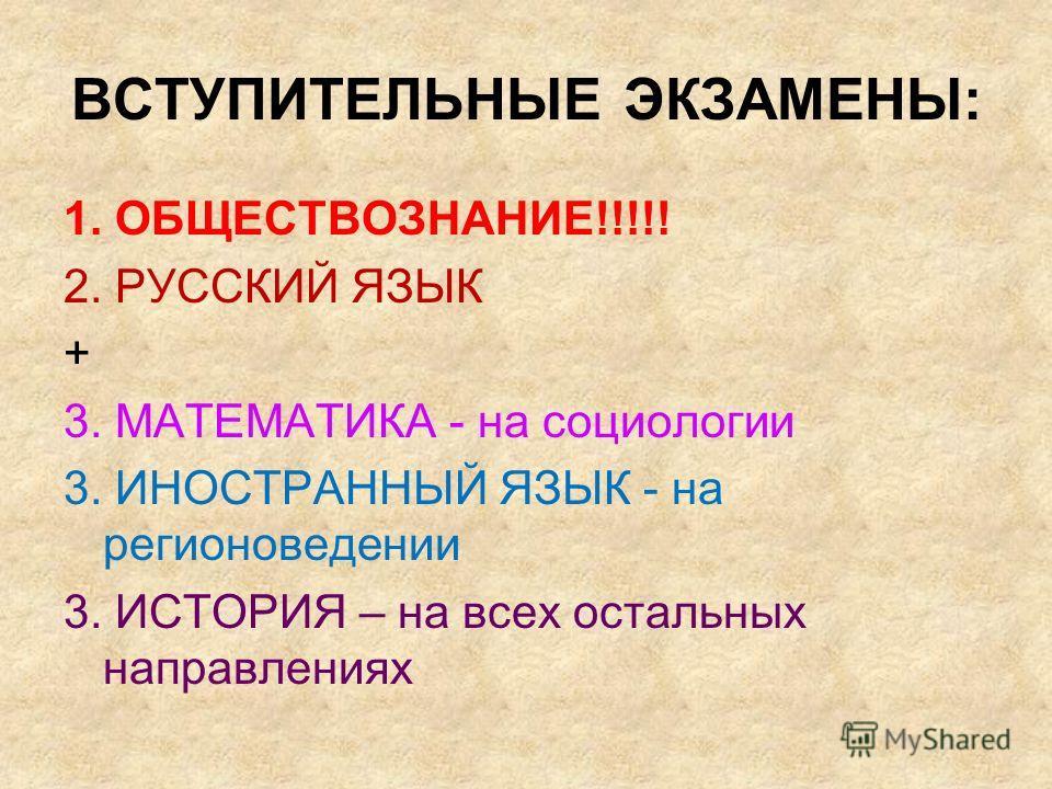 ВСТУПИТЕЛЬНЫЕ ЭКЗАМЕНЫ: 1. ОБЩЕСТВОЗНАНИЕ!!!!! 2. РУССКИЙ ЯЗЫК + 3. МАТЕМАТИКА - на социологии 3. ИНОСТРАННЫЙ ЯЗЫК - на регионоведении 3. ИСТОРИЯ – на всех остальных направлениях