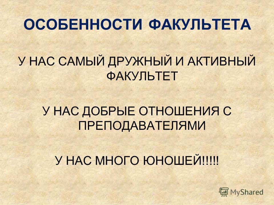 ОСОБЕННОСТИ ФАКУЛЬТЕТА У НАС САМЫЙ ДРУЖНЫЙ И АКТИВНЫЙ ФАКУЛЬТЕТ У НАС ДОБРЫЕ ОТНОШЕНИЯ С ПРЕПОДАВАТЕЛЯМИ У НАС МНОГО ЮНОШЕЙ!!!!!