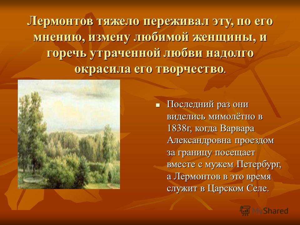 Переезд Лермонтова в 1832 году в Петербург и зачисление в школу юнкеров помешали обоюдному чувству развиться, а военная служба и светские увлечения на время заслонили образ любимой девушки. Однако Лермонтов не переставал интересоваться судьбой Варень