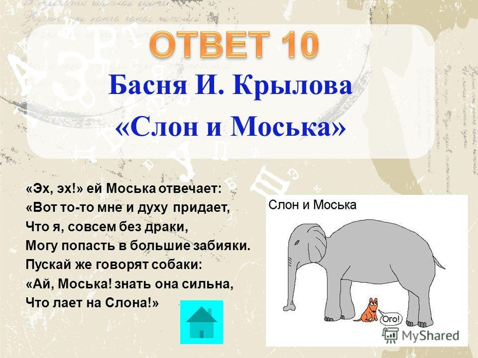 Басня И. Крылова «Слон и Моська» «Эх, эх!» ей Моська отвечает: «Вот то-то мне и духу придает, Что я, совсем без драки, Могу попасть в большие забияки. Пускай же говорят собаки: «Ай, Моська! знать она сильна, Что лает на Слона!»