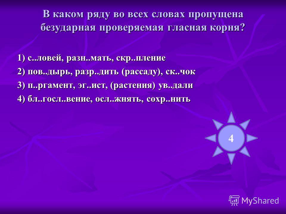 В каком ряду во всех словах пропущена безударная проверяемая гласная корня? 1) с..ловей, разн..мать, скр..пление 2) пов..дырь, разр..дить (рассаду), ск..чок 3) п..ргамент, эг..ист, (растения) ув..дали 4) бл..госл..вение, осл..жнять, сохр..нить 4