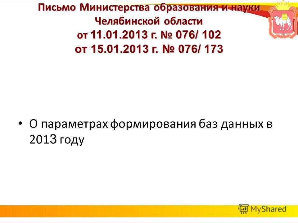 Письмо Министерства образования и науки Челябинской области от 11.01.2013 г. 076/ 102 от 15.01.2013 г. 076/ 173 О параметрах формирования баз данных в 201 3 году