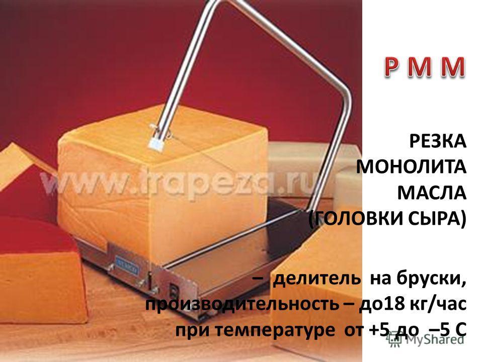 РЕЗКА МОНОЛИТА МАСЛА (ГОЛОВКИ СЫРА) – делитель на бруски, производительность – до18 кг/час при температуре от +5 до –5 С