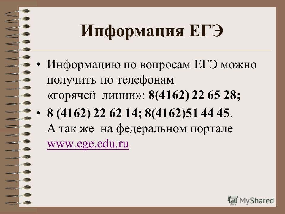 Информация ЕГЭ Информацию по вопросам ЕГЭ можно получить по телефонам «горячей линии»: 8(4162) 22 65 28; 8 (4162) 22 62 14; 8(4162)51 44 45. А так же на федеральном портале www.ege.edu.ru www.ege.edu.ru