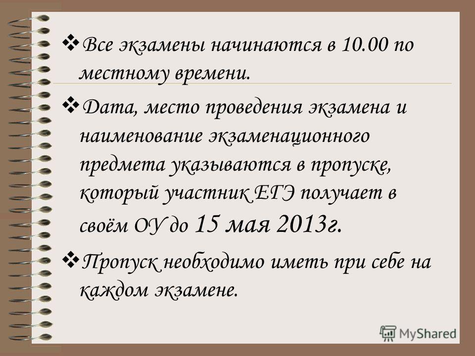 Все экзамены начинаются в 10.00 по местному времени. Дата, место проведения экзамена и наименование экзаменационного предмета указываются в пропуске, который участник ЕГЭ получает в своём ОУ до 15 мая 2013г. Пропуск необходимо иметь при себе на каждо