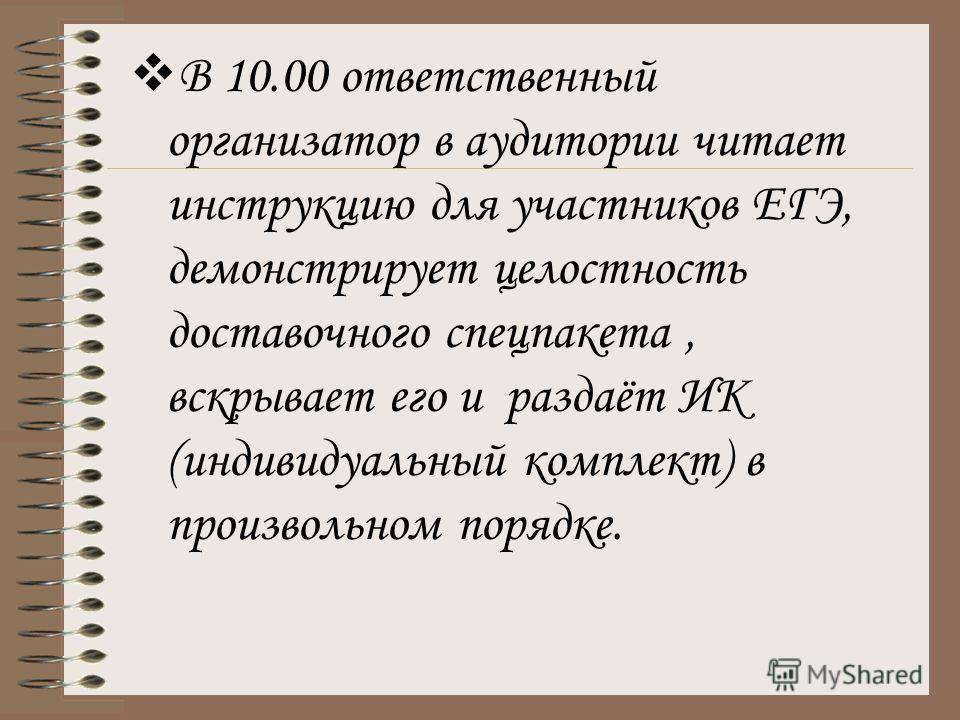 В 10.00 ответственный организатор в аудитории читает инструкцию для участников ЕГЭ, демонстрирует целостность доставочного спецпакета, вскрывает его и раздаёт ИК (индивидуальный комплект) в произвольном порядке.
