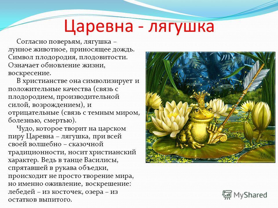 Царевна - лягушка Согласно поверьям, лягушка – лунное животное, приносящее дождь. Символ плодородия, плодовитости. Означает обновление жизни, воскресение. В христианстве она символизирует и положительные качества (связь с плодородием, производительно