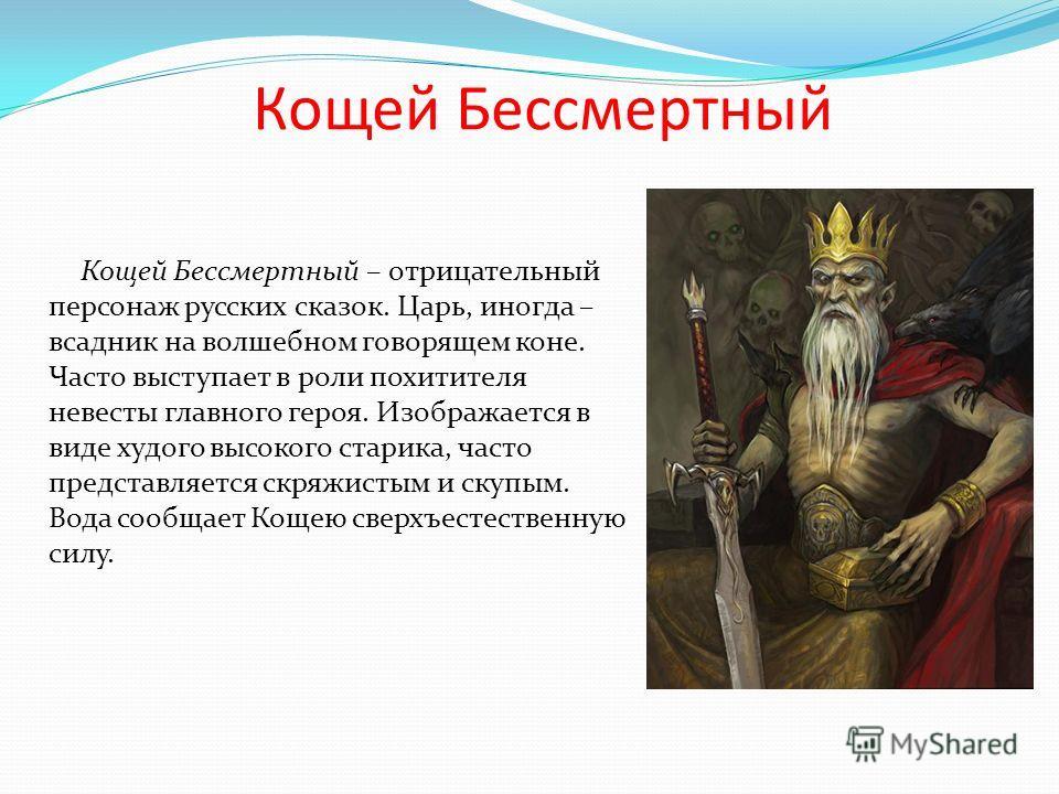 Кощей Бессмертный Кощей Бессмертный – отрицательный персонаж русских сказок. Царь, иногда – всадник на волшебном говорящем коне. Часто выступает в роли похитителя невесты главного героя. Изображается в виде худого высокого старика, часто представляет