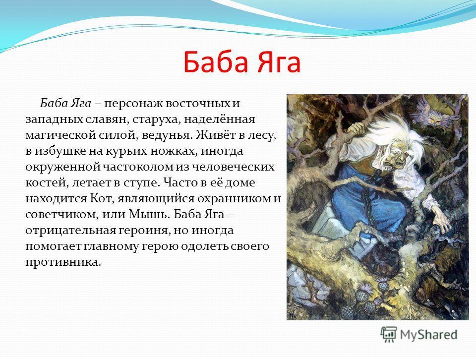 Баба Яга Баба Яга – персонаж восточных и западных славян, старуха, наделённая магической силой, ведунья. Живёт в лесу, в избушке на курьих ножках, иногда окруженной частоколом из человеческих костей, летает в ступе. Часто в её доме находится Кот, явл