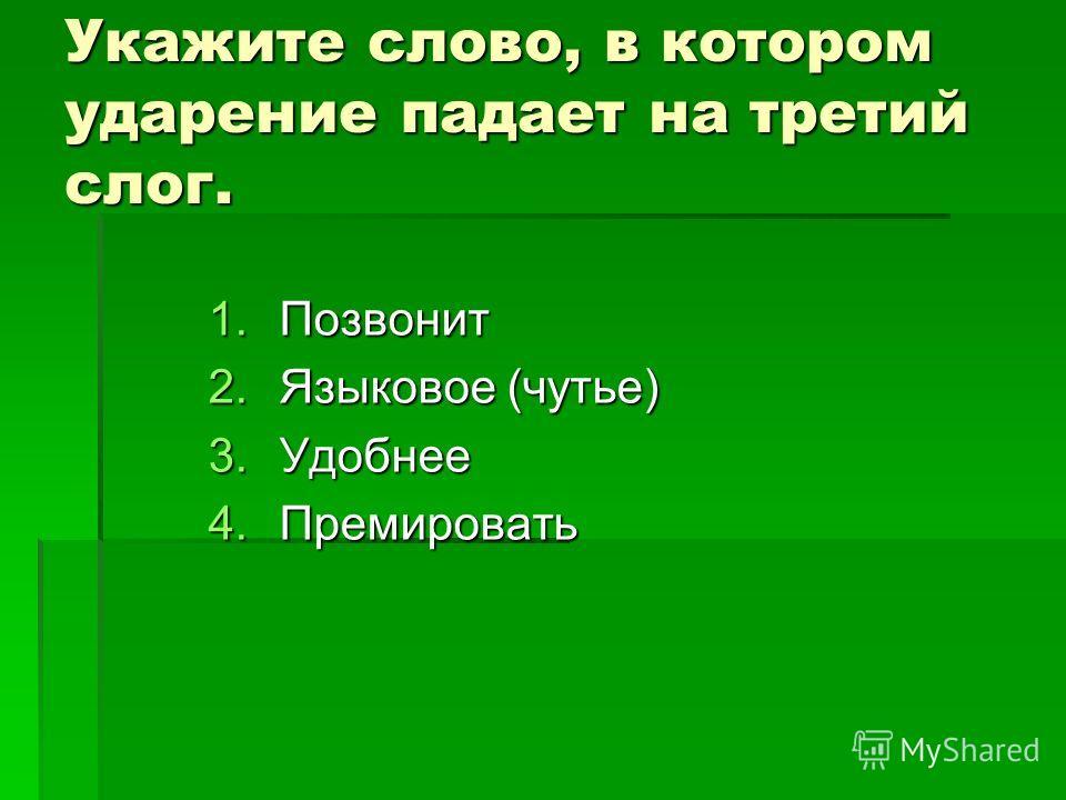 Укажите слово, в котором ударение падает на третий слог. 1.Позвонит 2.Языковое (чутье) 3.Удобнее 4.Премировать
