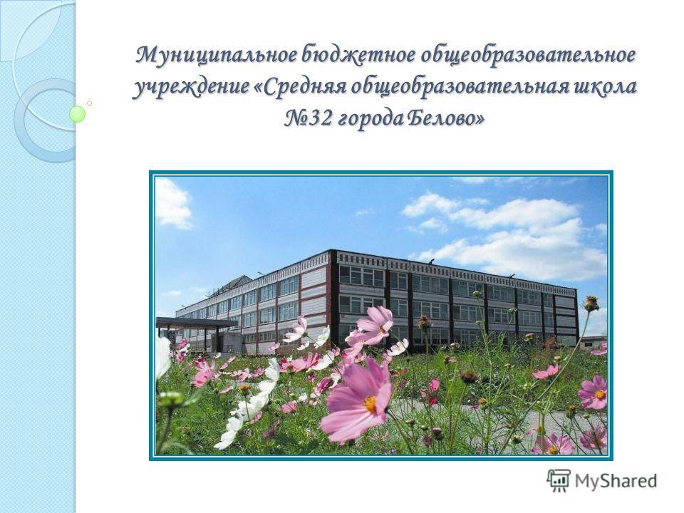 Муниципальное бюджетное общеобразовательное учреждение «Средняя общеобразовательная школа 32 города Белово»