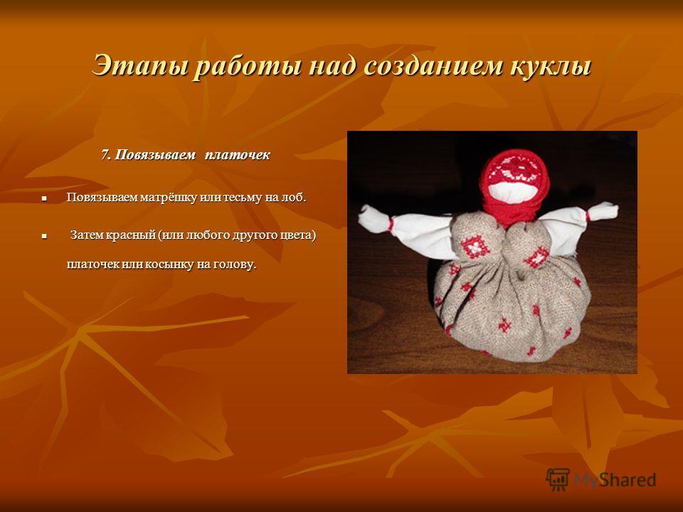 Этапы работы над созданием куклы 7. Повязываем платочек Повязываем матрёшку или тесьму на лоб. Повязываем матрёшку или тесьму на лоб. Затем красный (или любого другого цвета) платочек или косынку на голову. Затем красный (или любого другого цвета) пл