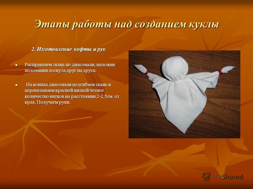 Этапы работы над созданием куклы 2. Изготовление кофты и рук Расправляем ткань по диагонали, наложив половинки лоскута друг на друга. Расправляем ткань по диагонали, наложив половинки лоскута друг на друга. На концах диагонали подгибаем ткань и перев