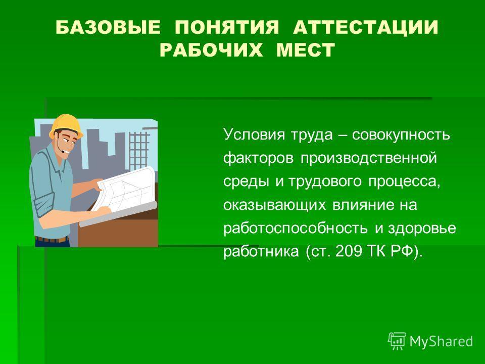 БАЗОВЫЕ ПОНЯТИЯ АТТЕСТАЦИИ РАБОЧИХ МЕСТ Условия труда – совокупность факторов производственной среды и трудового процесса, оказывающих влияние на работоспособность и здоровье работника (ст. 209 ТК РФ).