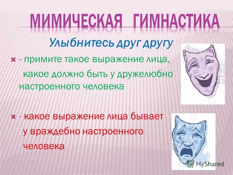 Улыбнитесь друг другу - примите такое выражение лица, какое должно быть у дружелюбно настроенного человека - какое выражение лица бывает у враждебно настроенного человека