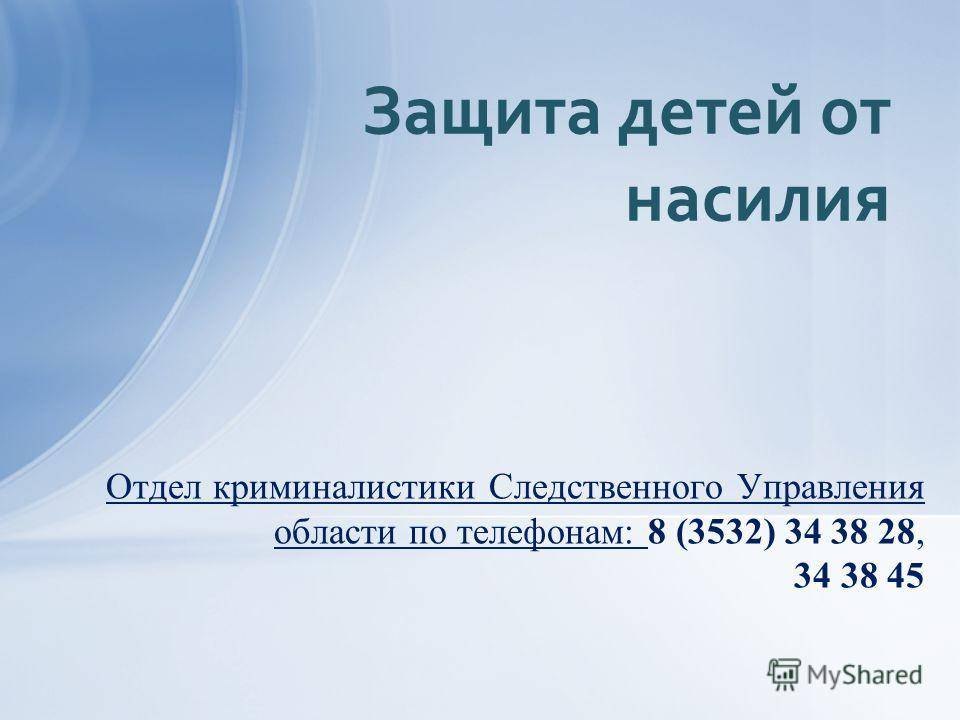 Отдел криминалистики Следственного Управления области по телефонам: 8 (3532) 34 38 28, 34 38 45 Защита детей от насилия