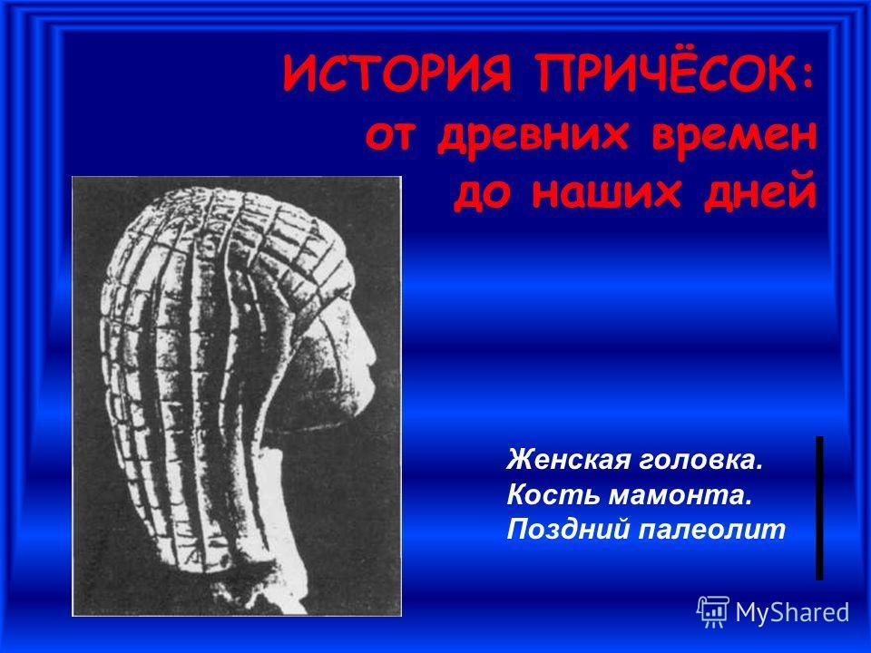ИСТОРИЯ ПРИЧЁСОК: от древних времен до наших дней Женская головка. Кость мамонта. Поздний палеолит