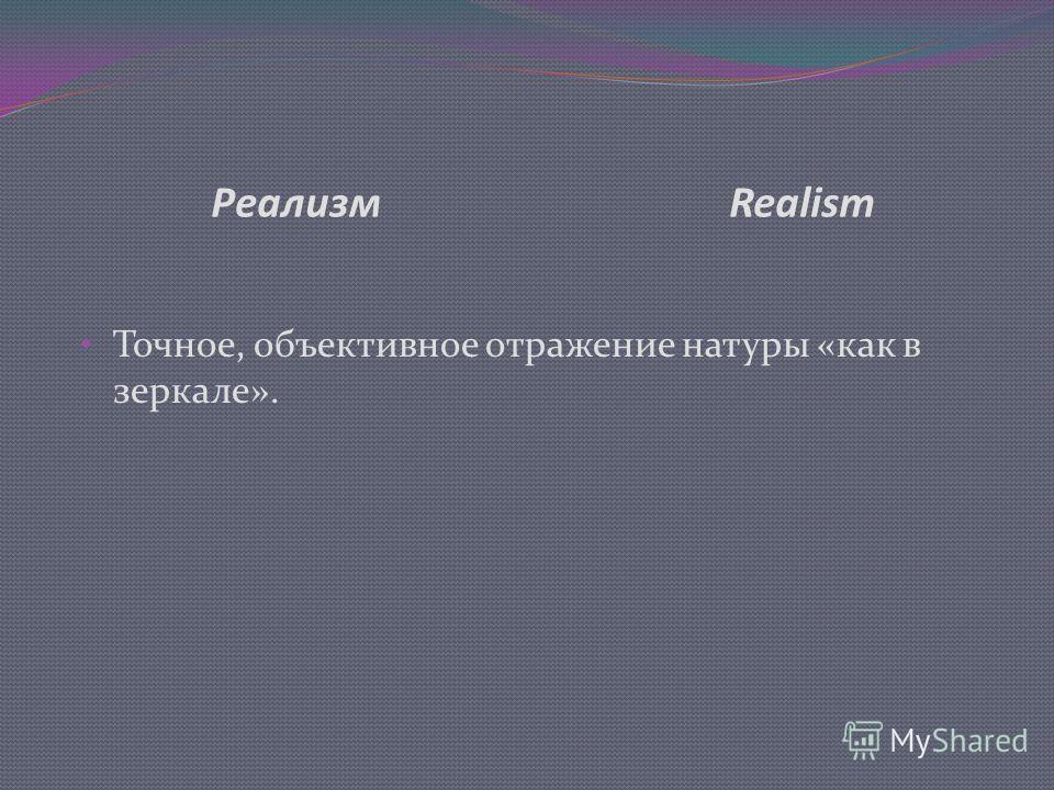 Реализм Realism Точное, объективное отражение натуры «как в зеркале».