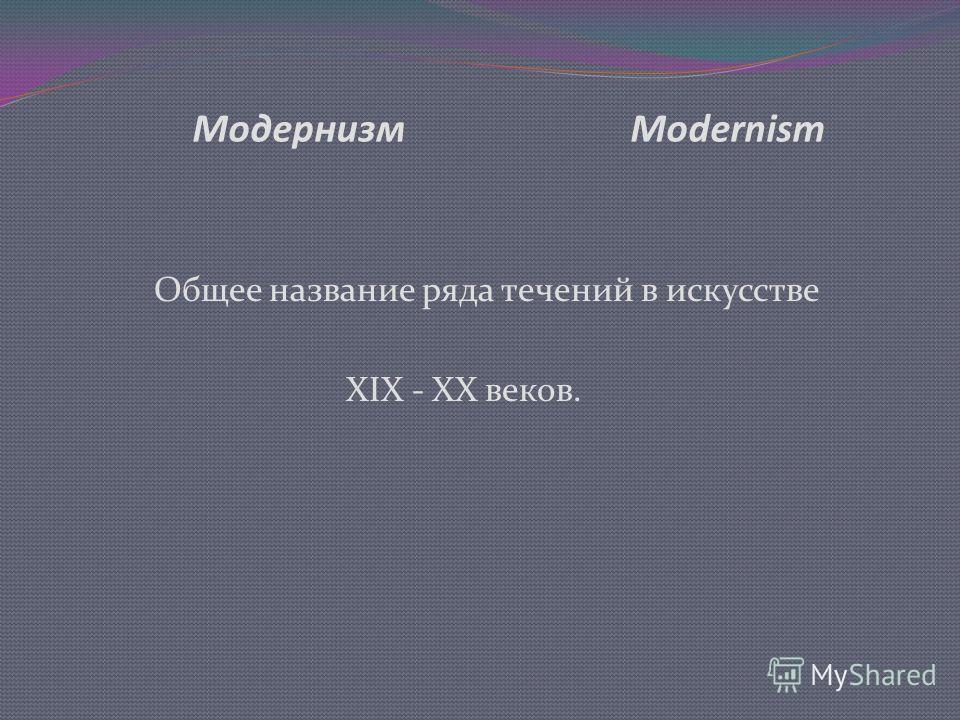 Модернизм Мodernism Общее название ряда течений в искусстве XIX - XX веков.