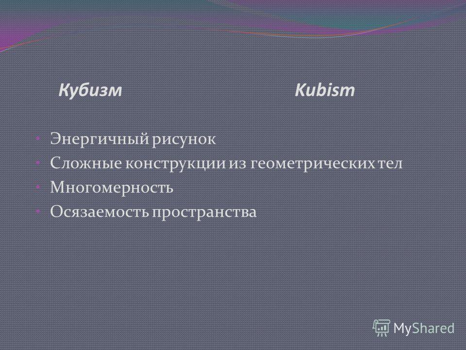 Кубизм Kubism Энергичный рисунок Сложные конструкции из геометрических тел Многомерность Осязаемость пространства