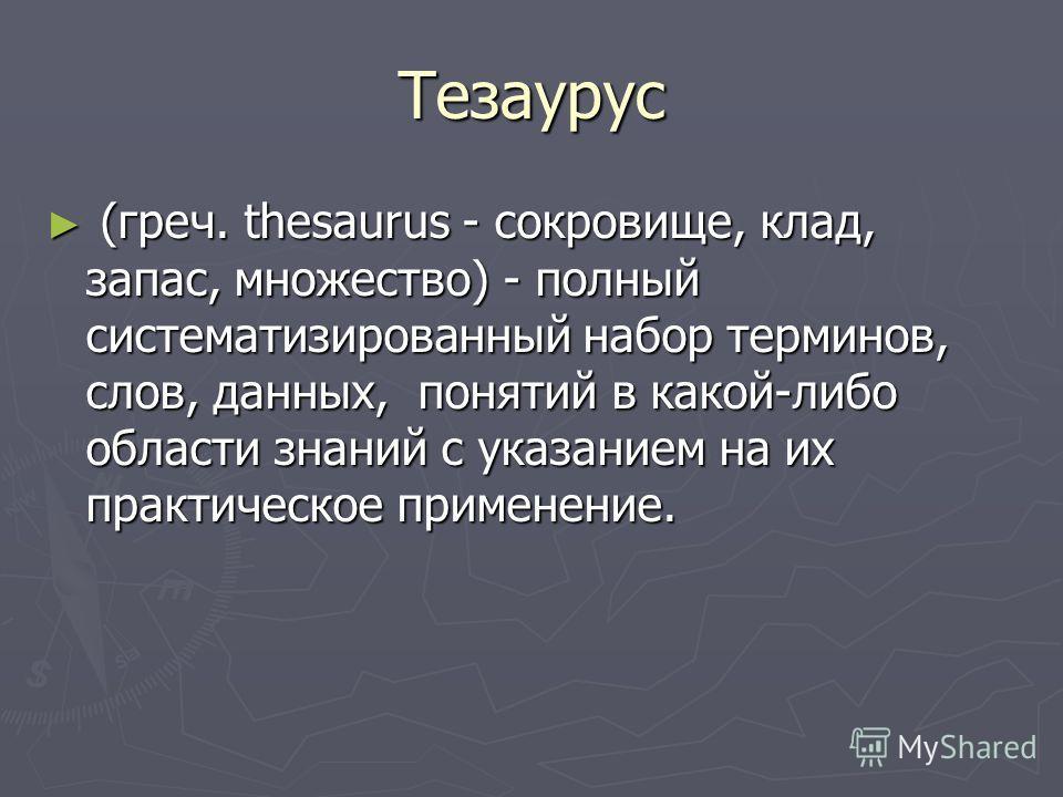 Тезаурус (греч. thesaurus - сокровище, клад, запас, множество) - полный систематизированный набор терминов, слов, данных, понятий в какой-либо области знаний с указанием на их практическое применение. (греч. thesaurus - сокровище, клад, запас, множес