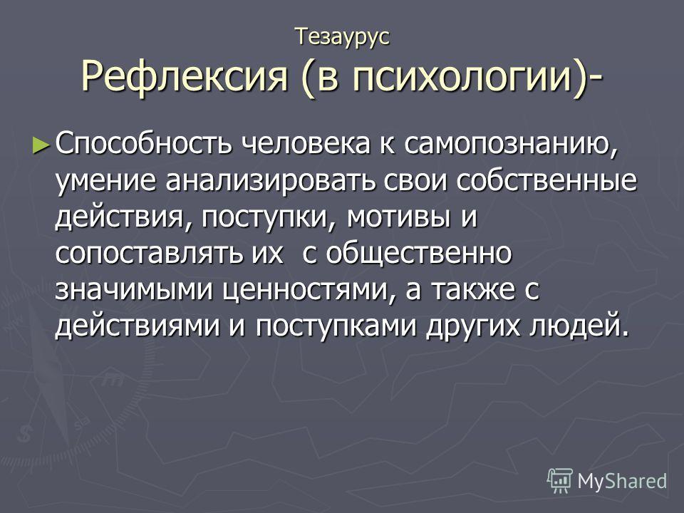 Тезаурус Рефлексия (в психологии)- Способность человека к самопознанию, умение анализировать свои собственные действия, поступки, мотивы и сопоставлять их с общественно значимыми ценностями, а также с действиями и поступками других людей. Способность
