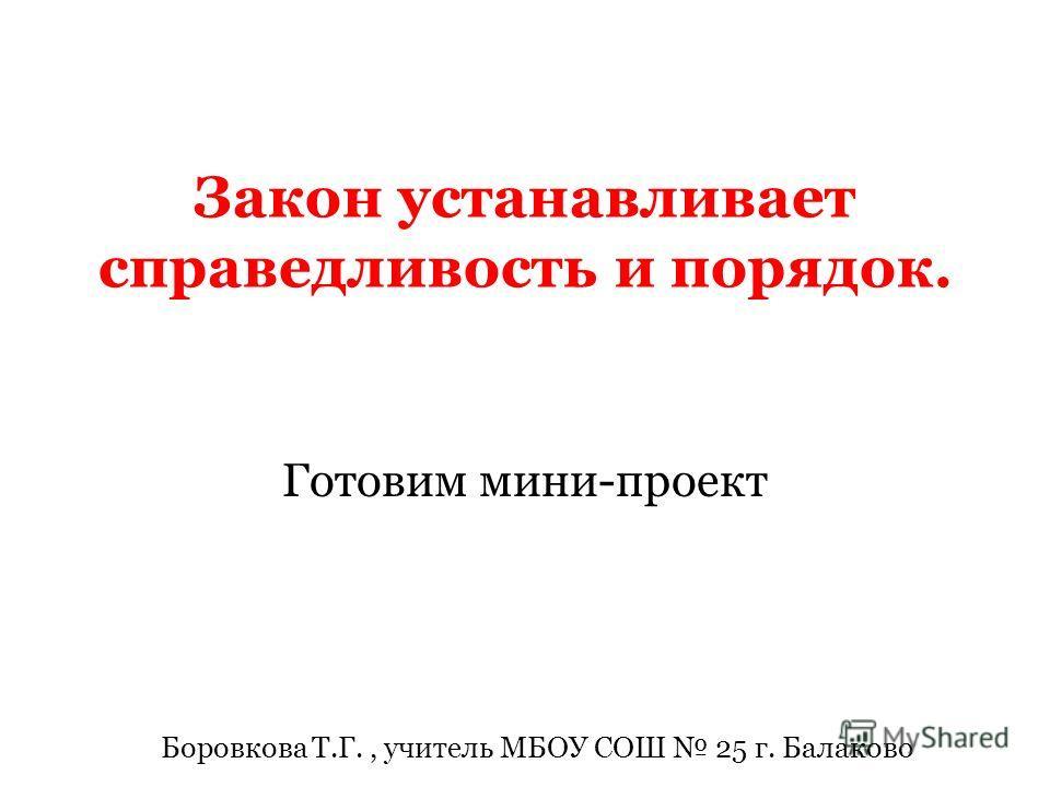 Закон устанавливает справедливость и порядок. Готовим мини-проект Боровкова Т.Г., учитель МБОУ СОШ 25 г. Балаково