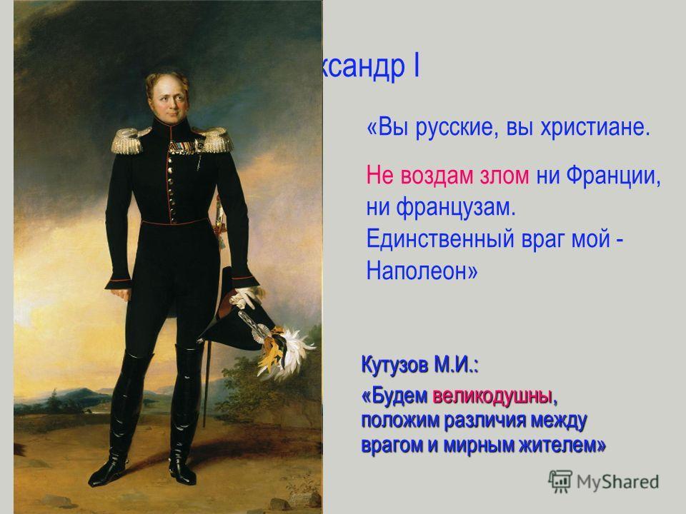 Александр I «Вы русские, вы христиане. Не воздам злом ни Франции, ни французам. Единственный враг мой - Наполеон» Кутузов М.И.: «Будем великодушны, положим различия между врагом и мирным жителем»