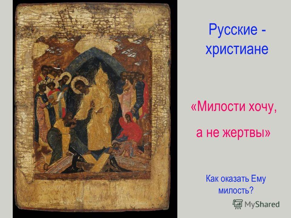 Русские - христиане «Милости хочу, а не жертвы» Как оказать Ему милость?