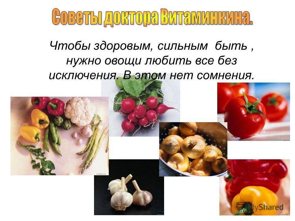 Чтобы здоровым, сильным быть, нужно овощи любить все без исключения. В этом нет сомнения.